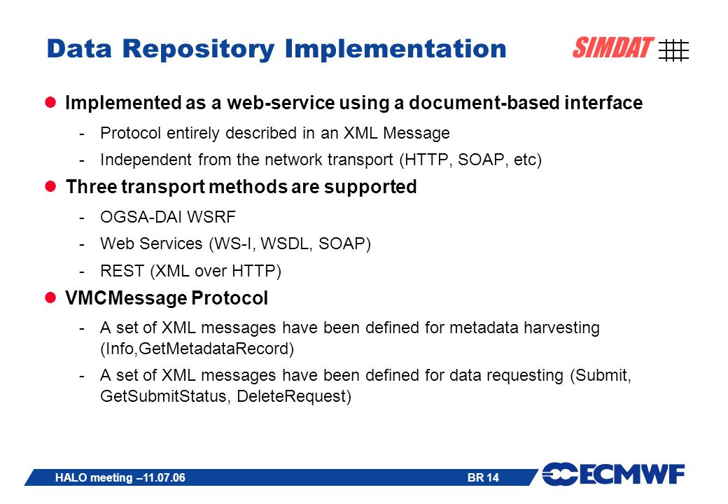 BR 14 SIMDAT HALO meeting – Data Repository Implementation Implemented as a web-service using a document-based interface -Protocol entirely described in an XML Message -Independent from the network transport (HTTP, SOAP, etc) Three transport methods are supported -OGSA-DAI WSRF -Web Services (WS-I, WSDL, SOAP) -REST (XML over HTTP) VMCMessage Protocol -A set of XML messages have been defined for metadata harvesting (Info,GetMetadataRecord) -A set of XML messages have been defined for data requesting (Submit, GetSubmitStatus, DeleteRequest)