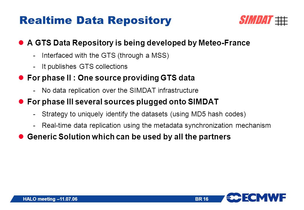 BR 16 SIMDAT HALO meeting – Realtime Data Repository A GTS Data Repository is being developed by Meteo-France -Interfaced with the GTS (through a MSS) -It publishes GTS collections For phase II : One source providing GTS data -No data replication over the SIMDAT infrastructure For phase III several sources plugged onto SIMDAT -Strategy to uniquely identify the datasets (using MD5 hash codes) -Real-time data replication using the metadata synchronization mechanism Generic Solution which can be used by all the partners