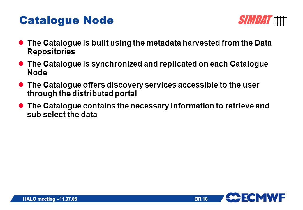 BR 18 SIMDAT HALO meeting – Catalogue Node The Catalogue is built using the metadata harvested from the Data Repositories The Catalogue is synchronized and replicated on each Catalogue Node The Catalogue offers discovery services accessible to the user through the distributed portal The Catalogue contains the necessary information to retrieve and sub select the data