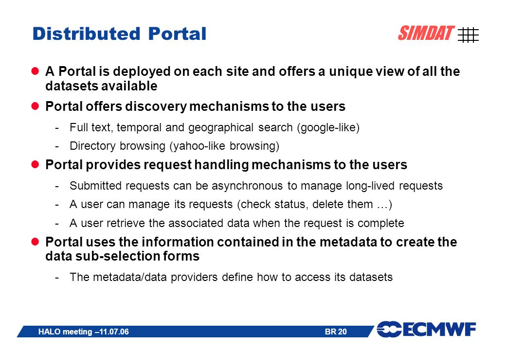 BR 20 SIMDAT HALO meeting – Distributed Portal A Portal is deployed on each site and offers a unique view of all the datasets available Portal offers discovery mechanisms to the users -Full text, temporal and geographical search (google-like) -Directory browsing (yahoo-like browsing) Portal provides request handling mechanisms to the users -Submitted requests can be asynchronous to manage long-lived requests -A user can manage its requests (check status, delete them …) -A user retrieve the associated data when the request is complete Portal uses the information contained in the metadata to create the data sub-selection forms -The metadata/data providers define how to access its datasets