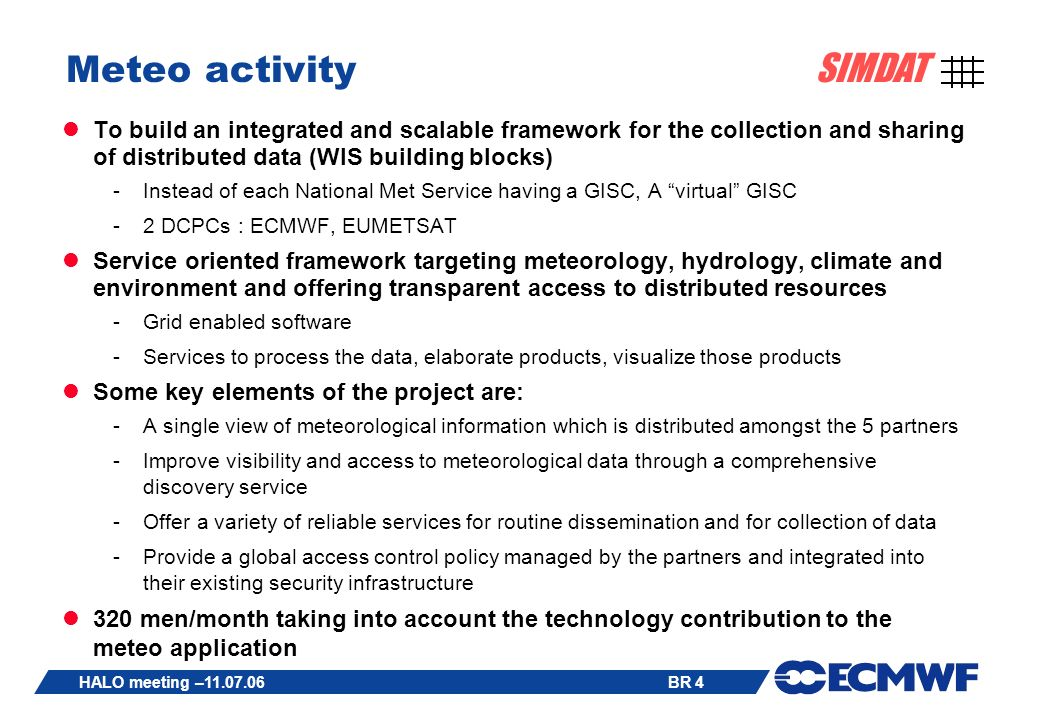 BR 4 SIMDAT HALO meeting –11.07.06 Meteo activity To build an integrated and scalable framework for the collection and sharing of distributed data (WIS building blocks) -Instead of each National Met Service having a GISC, A virtual GISC -2 DCPCs : ECMWF, EUMETSAT Service oriented framework targeting meteorology, hydrology, climate and environment and offering transparent access to distributed resources -Grid enabled software -Services to process the data, elaborate products, visualize those products Some key elements of the project are: -A single view of meteorological information which is distributed amongst the 5 partners -Improve visibility and access to meteorological data through a comprehensive discovery service -Offer a variety of reliable services for routine dissemination and for collection of data -Provide a global access control policy managed by the partners and integrated into their existing security infrastructure 320 men/month taking into account the technology contribution to the meteo application