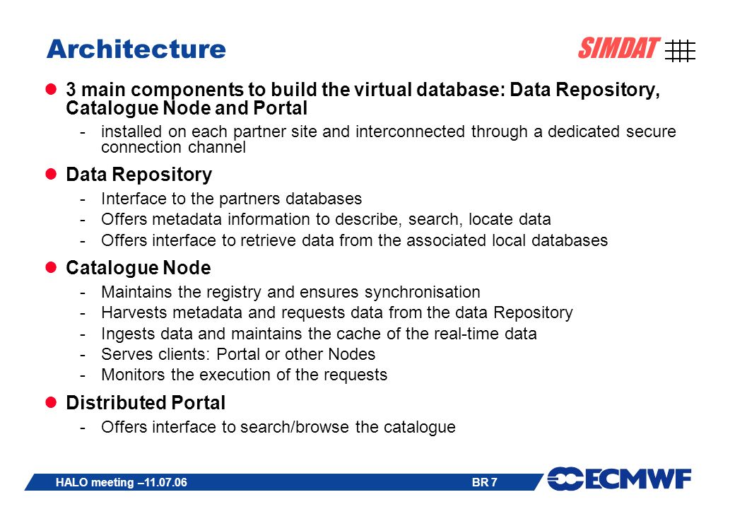 BR 7 SIMDAT HALO meeting – Architecture 3 main components to build the virtual database: Data Repository, Catalogue Node and Portal -installed on each partner site and interconnected through a dedicated secure connection channel Data Repository -Interface to the partners databases -Offers metadata information to describe, search, locate data -Offers interface to retrieve data from the associated local databases Catalogue Node -Maintains the registry and ensures synchronisation -Harvests metadata and requests data from the data Repository -Ingests data and maintains the cache of the real-time data -Serves clients: Portal or other Nodes -Monitors the execution of the requests Distributed Portal -Offers interface to search/browse the catalogue