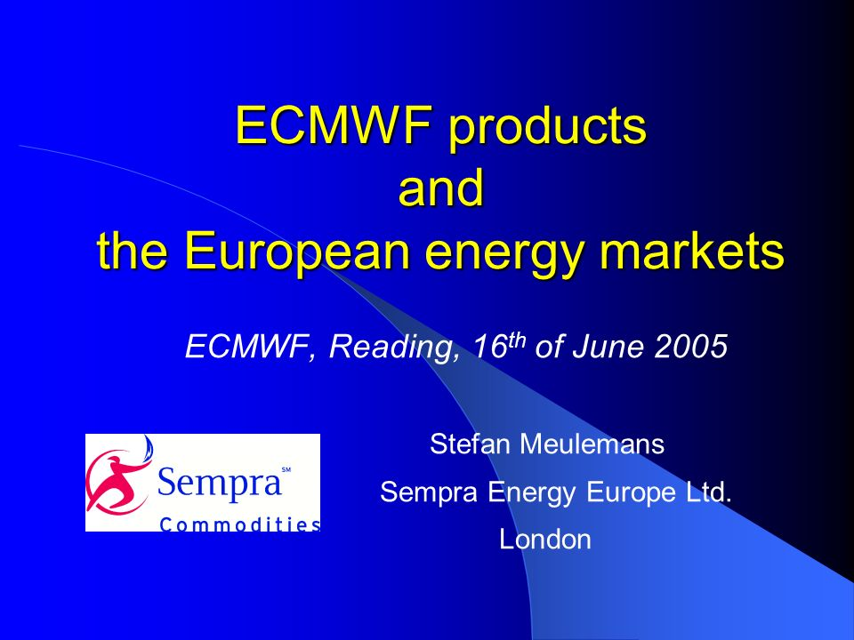 ECMWF products and the European energy markets ECMWF, Reading, 16 th of June 2005 Stefan Meulemans Sempra Energy Europe Ltd.