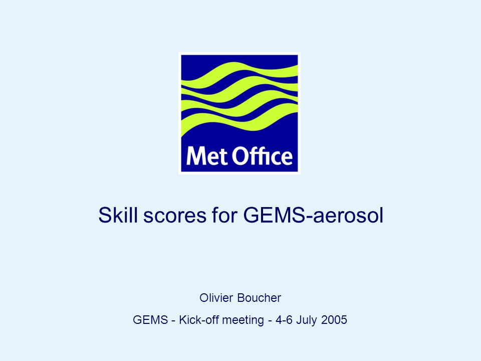 Page 1© Crown copyright 2004 Skill scores for GEMS-aerosol Olivier Boucher GEMS - Kick-off meeting - 4-6 July 2005