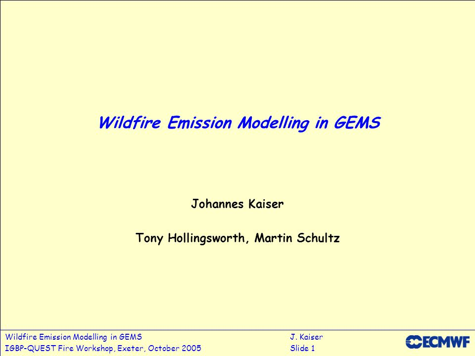 Wildfire Emission Modelling in GEMSJ. Kaiser IGBP-QUEST Fire Workshop, Exeter, October 2005Slide 1 Wildfire Emission Modelling in GEMS Johannes Kaiser