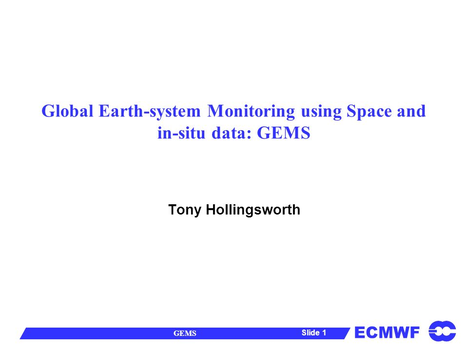 ECMWF GEMS Slide 1 Global Earth-system Monitoring using Space and in-situ data: GEMS Tony Hollingsworth