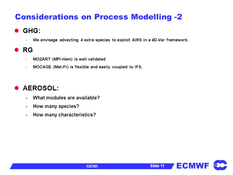 ECMWF GEMS Slide 11 Considerations on Process Modelling -2 GHG: -We envisage advecting 4 extra species to exploit AIRS in a 4D-Var framework.
