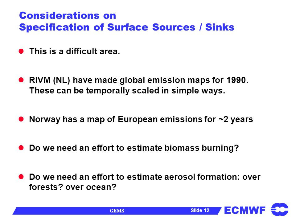 ECMWF GEMS Slide 12 Considerations on Specification of Surface Sources / Sinks This is a difficult area.
