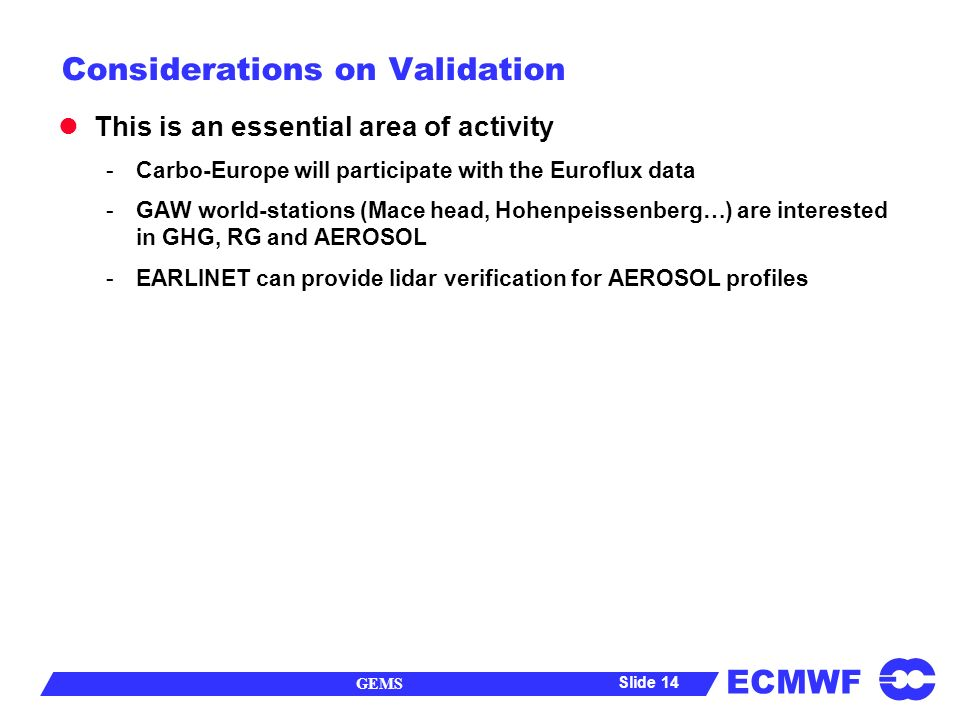 ECMWF GEMS Slide 14 Considerations on Validation This is an essential area of activity -Carbo-Europe will participate with the Euroflux data -GAW world-stations (Mace head, Hohenpeissenberg…) are interested in GHG, RG and AEROSOL -EARLINET can provide lidar verification for AEROSOL profiles