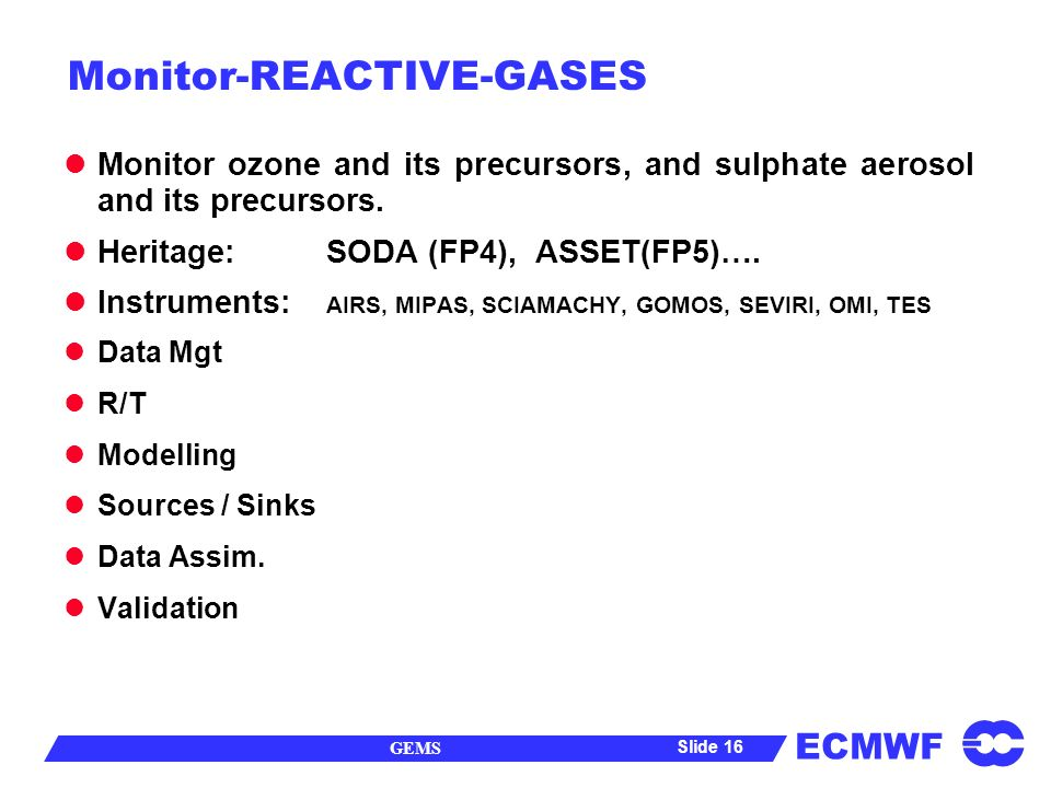 ECMWF GEMS Slide 16 Monitor-REACTIVE-GASES Monitor ozone and its precursors, and sulphate aerosol and its precursors.