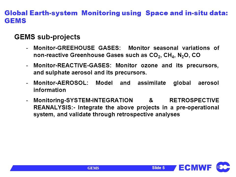 ECMWF GEMS Slide 5 Global Earth-system Monitoring using Space and in-situ data: GEMS GEMS sub-projects -Monitor-GREEHOUSE GASES: Monitor seasonal variations of non-reactive Greenhouse Gases such as CO 2, CH 4, N 2 O, CO -Monitor-REACTIVE-GASES: Monitor ozone and its precursors, and sulphate aerosol and its precursors.