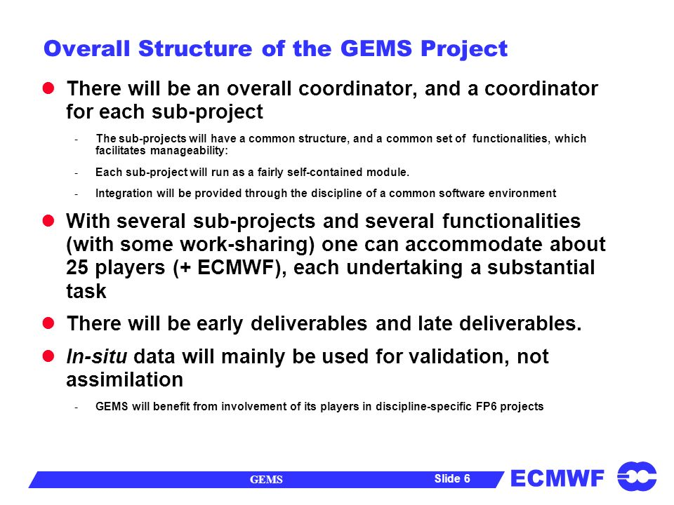 ECMWF GEMS Slide 7 Functionalities of the GEMS sub-Projects The assimilation sub-projects have a common structure, and common set of functionalities, -Data Acquisition and Management -Radiative Transfer and /or Product Development -Process Modelling (atmos / ocean / chemistry…) -Specification of Surface Sources / Sinks -Data Assimilation -Validation Most of the sub-projects have a valuable heritage from FP_4 and ongoing FP_5 projects and partnerships.