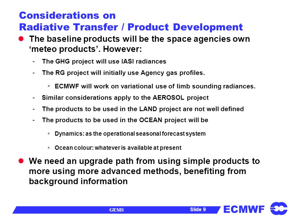 ECMWF GEMS Slide 10 Considerations on Process Modelling -1 Some Partners will be working in parallel with ECMWF, with their own operational systems, running at their sites We should study carefully the PRISM approach where land, ocean, chemistry, aerosol, modules are externally coupled to the AGCM, rather than integrated in the AGCM.