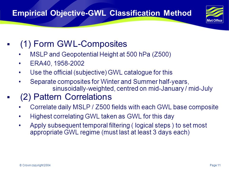 Page 11© Crown copyright 2004 Empirical Objective-GWL Classification Method (1) Form GWL-Composites MSLP and Geopotential Height at 500 hPa (Z500) ERA40, 1958-2002 Use the official (subjective) GWL catalogue for this Separate composites for Winter and Summer half-years, sinusoidally-weighted, centred on mid-January / mid-July (2) Pattern Correlations Correlate daily MSLP / Z500 fields with each GWL base composite Highest correlating GWL taken as GWL for this day Apply subsequent temporal filtering ( logical steps ) to set most appropriate GWL regime (must last at least 3 days each)