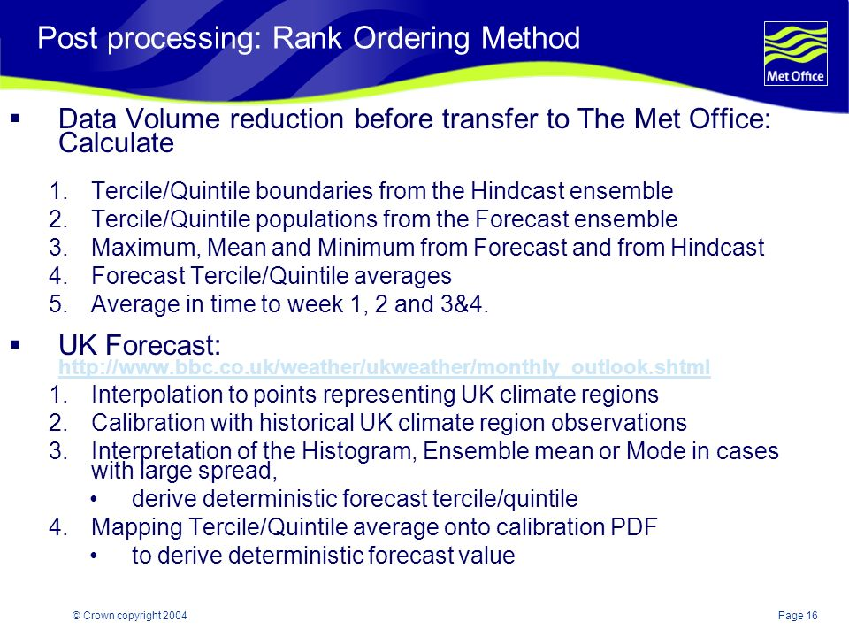 Page 16© Crown copyright 2004 Post processing: Rank Ordering Method Data Volume reduction before transfer to The Met Office: Calculate 1.Tercile/Quintile boundaries from the Hindcast ensemble 2.Tercile/Quintile populations from the Forecast ensemble 3.Maximum, Mean and Minimum from Forecast and from Hindcast 4.Forecast Tercile/Quintile averages 5.Average in time to week 1, 2 and 3&4.