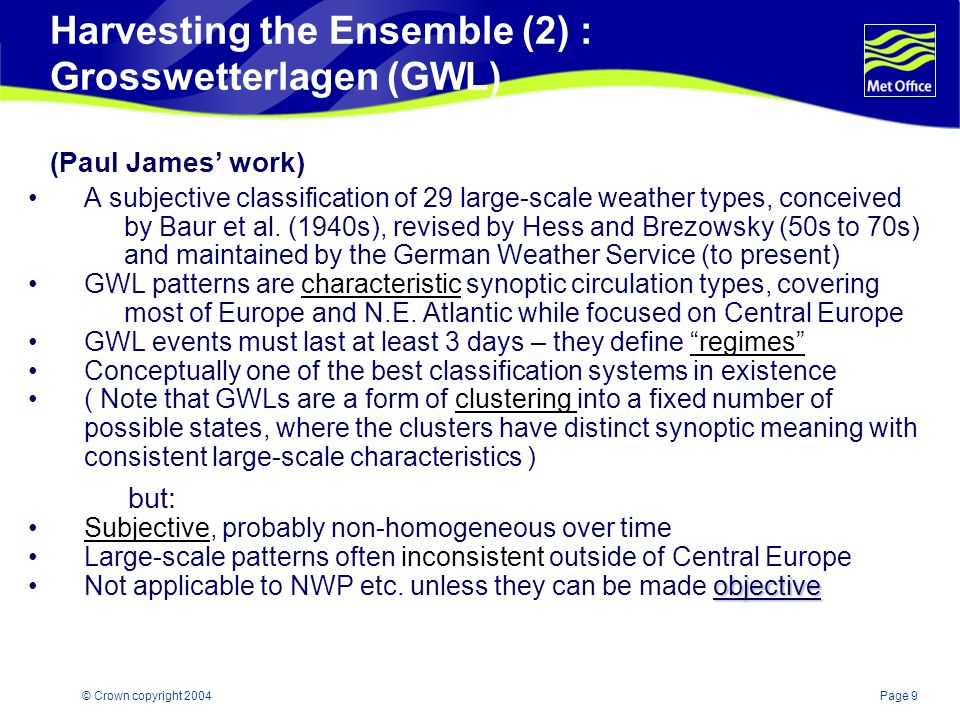 Page 9© Crown copyright 2004 Harvesting the Ensemble (2) : Grosswetterlagen (GWL) (Paul James work) A subjective classification of 29 large-scale weather types, conceived by Baur et al.