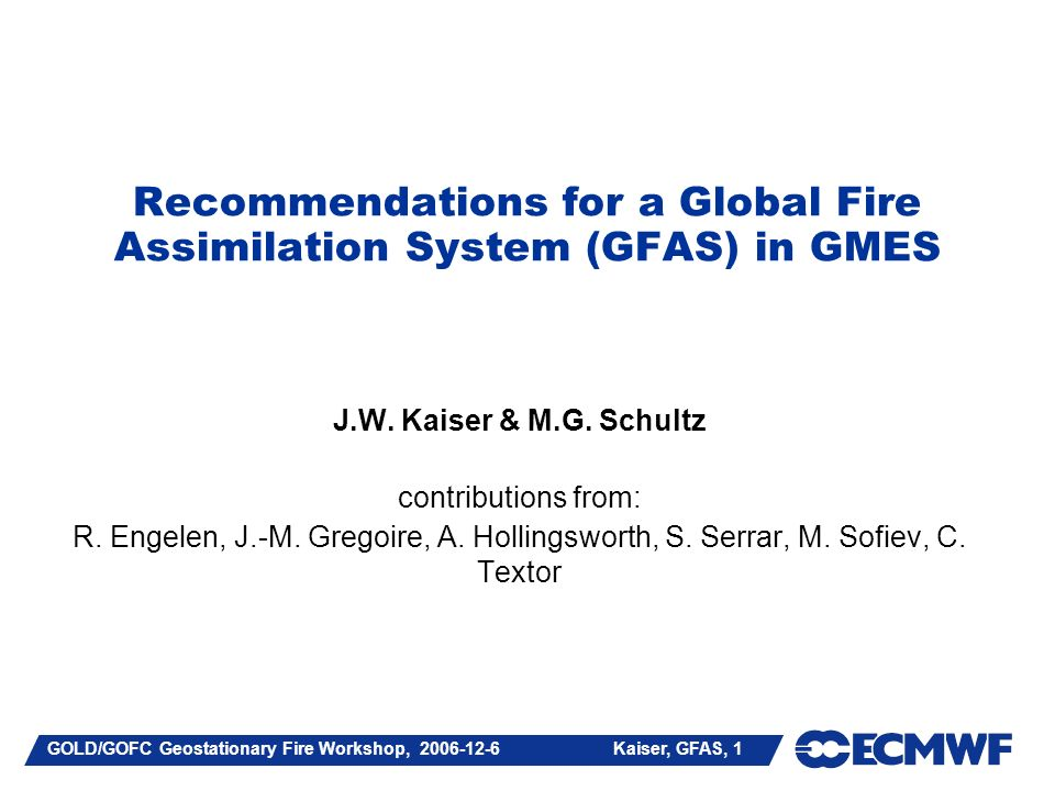 GOLD/GOFC Geostationary Fire Workshop, 2006-12-6 Kaiser, GFAS, 12 GEMS/GEOLAND BB PRODUCT REQUIREMENTS GEMSGEOLAND PRODUCTS amounts of trace gases (CO2, CH4, CO, O3, NO2, SO2,…) and aerosols emitted amount of biomass burnt type of vegetation burnt date, time, and location of firedate and location of fire injection height profiles COVERAGE spatial: global, consistent temporal: > 8 years> 10 years, consistently RESOLUTION spatial: 25 km temporal: 1-6 hours1 day AVAILABILITY near-real time retrospectively [Kaiser et al.