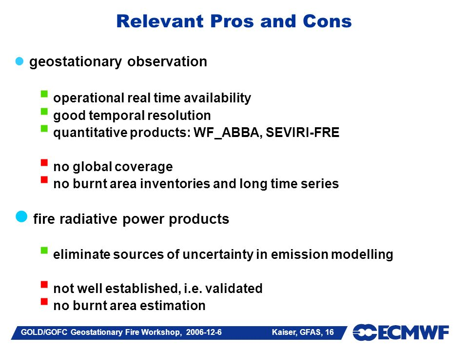 GOLD/GOFC Geostationary Fire Workshop, 2006-12-6 Kaiser, GFAS, 16 Relevant Pros and Cons geostationary observation operational real time availability good temporal resolution quantitative products: WF_ABBA, SEVIRI-FRE no global coverage no burnt area inventories and long time series fire radiative power products eliminate sources of uncertainty in emission modelling not well established, i.e.
