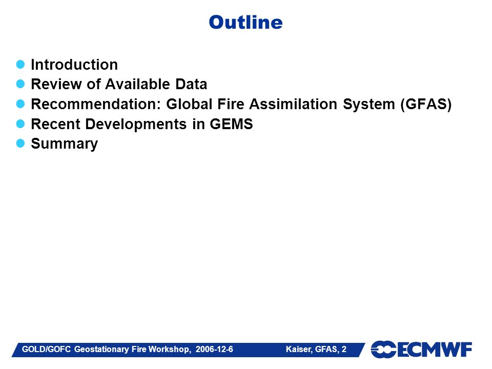 GOLD/GOFC Geostationary Fire Workshop, Kaiser, GFAS, 2 Outline Introduction Review of Available Data Recommendation: Global Fire Assimilation System (GFAS) Recent Developments in GEMS Summary