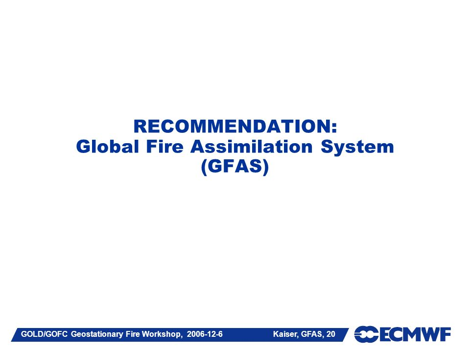 GOLD/GOFC Geostationary Fire Workshop, Kaiser, GFAS, 20 RECOMMENDATION: Global Fire Assimilation System (GFAS)