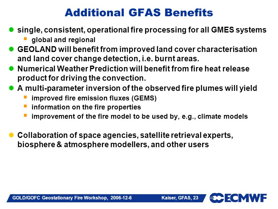 GOLD/GOFC Geostationary Fire Workshop, 2006-12-6 Kaiser, GFAS, 23 Additional GFAS Benefits single, consistent, operational fire processing for all GMES systems global and regional GEOLAND will benefit from improved land cover characterisation and land cover change detection, i.e.