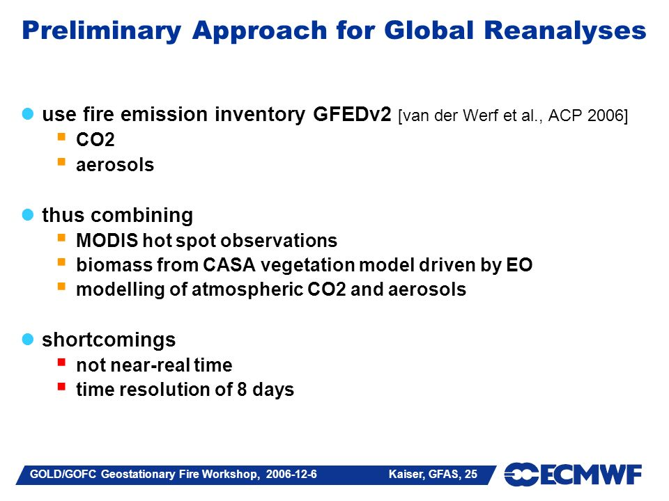 GOLD/GOFC Geostationary Fire Workshop, 2006-12-6 Kaiser, GFAS, 25 Preliminary Approach for Global Reanalyses use fire emission inventory GFEDv2 [van der Werf et al., ACP 2006] CO2 aerosols thus combining MODIS hot spot observations biomass from CASA vegetation model driven by EO modelling of atmospheric CO2 and aerosols shortcomings not near-real time time resolution of 8 days
