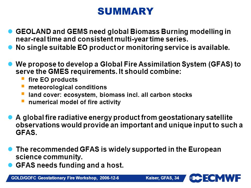 GOLD/GOFC Geostationary Fire Workshop, Kaiser, GFAS, 34 SUMMARY GEOLAND and GEMS need global Biomass Burning modelling in near-real time and consistent multi-year time series.