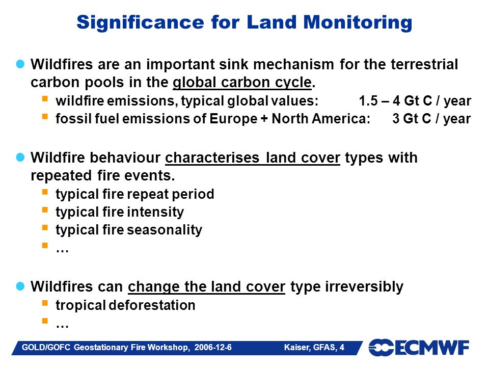 GOLD/GOFC Geostationary Fire Workshop, 2006-12-6 Kaiser, GFAS, 4 Significance for Land Monitoring Wildfires are an important sink mechanism for the terrestrial carbon pools in the global carbon cycle.