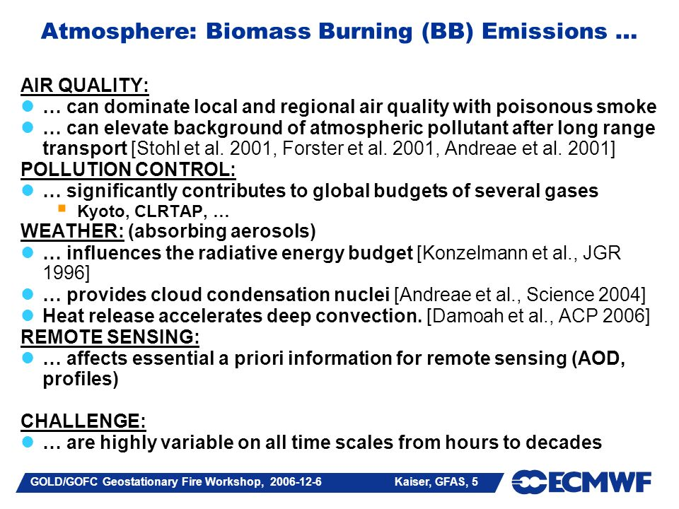 GOLD/GOFC Geostationary Fire Workshop, 2006-12-6 Kaiser, GFAS, 5 Atmosphere: Biomass Burning (BB) Emissions … AIR QUALITY: … can dominate local and regional air quality with poisonous smoke … can elevate background of atmospheric pollutant after long range transport [Stohl et al.