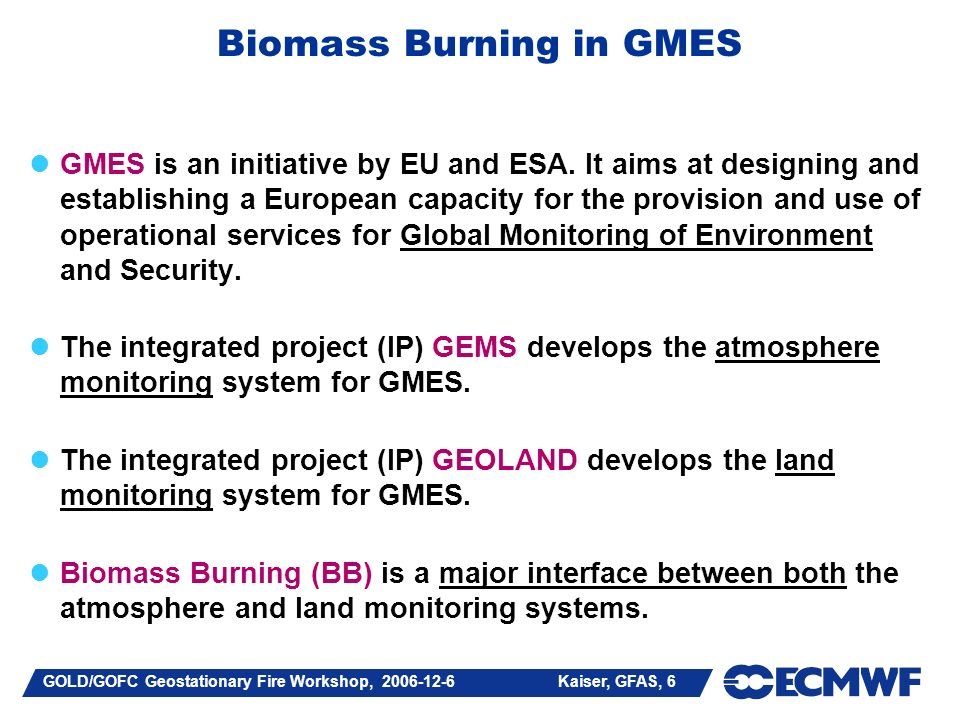 GOLD/GOFC Geostationary Fire Workshop, Kaiser, GFAS, 6 Biomass Burning in GMES GMES is an initiative by EU and ESA.