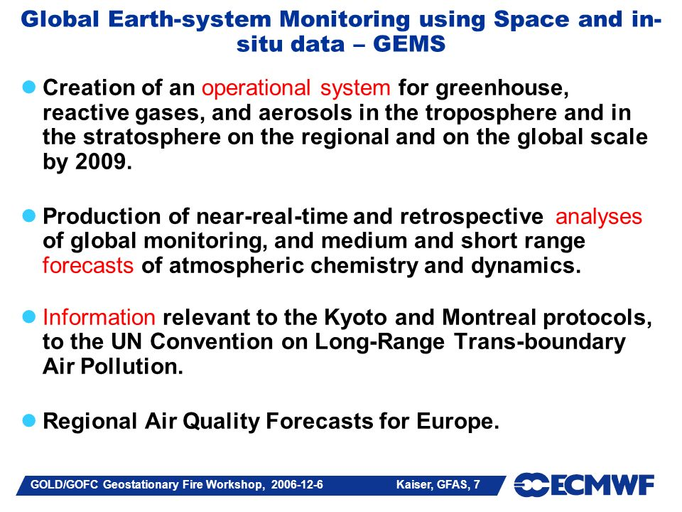 GOLD/GOFC Geostationary Fire Workshop, 2006-12-6 Kaiser, GFAS, 7 Global Earth-system Monitoring using Space and in- situ data – GEMS Creation of an operational system for greenhouse, reactive gases, and aerosols in the troposphere and in the stratosphere on the regional and on the global scale by 2009.