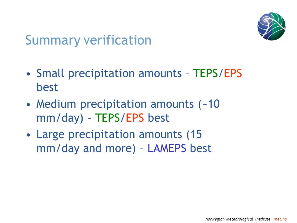 Norwegian Meteorological Institute met.no Summary verification Small precipitation amounts – TEPS/EPS best Medium precipitation amounts (~10 mm/day) - TEPS/EPS best Large precipitation amounts (15 mm/day and more) – LAMEPS best