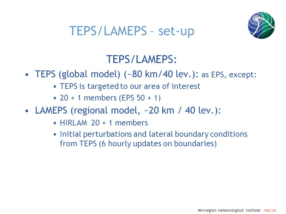 Norwegian Meteorological Institute met.no TEPS/LAMEPS – set-up TEPS/LAMEPS: TEPS (global model) (~80 km/40 lev.): as EPS, except: TEPS is targeted to our area of interest 20 + 1 members (EPS 50 + 1) LAMEPS (regional model, ~20 km / 40 lev.): HIRLAM 20 + 1 members Initial perturbations and lateral boundary conditions from TEPS (6 hourly updates on boundaries)