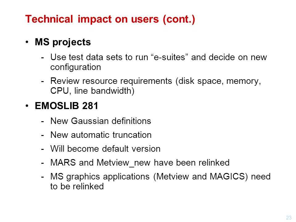 23 Technical impact on users (cont.) MS projects Use test data sets to run e-suites and decide on new configuration Review resource requirements (disk space, memory, CPU, line bandwidth) EMOSLIB 281 New Gaussian definitions New automatic truncation Will become default version MARS and Metview_new have been relinked MS graphics applications (Metview and MAGICS) need to be relinked