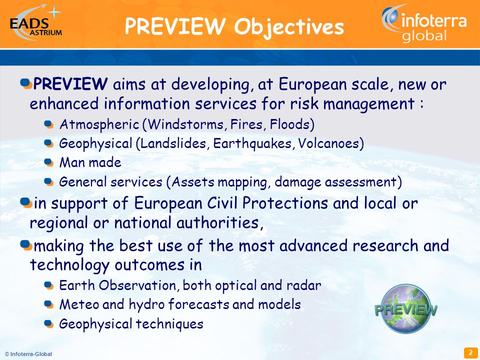 © Infoterra-Global 2 PREVIEW aims at developing, at European scale, new or enhanced information services for risk management : Atmospheric (Windstorms, Fires, Floods) Geophysical (Landslides, Earthquakes, Volcanoes) Man made General services (Assets mapping, damage assessment) in support of European Civil Protections and local or regional or national authorities, making the best use of the most advanced research and technology outcomes in Earth Observation, both optical and radar Meteo and hydro forecasts and models Geophysical techniques PREVIEW Objectives