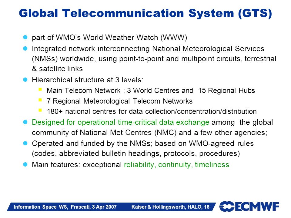 Information Space WS, Frascati, 3 Apr 2007 Kaiser & Hollingsworth, HALO, 16 part of WMOs World Weather Watch (WWW) Integrated network interconnecting National Meteorological Services (NMSs) worldwide, using point-to-point and multipoint circuits, terrestrial & satellite links Hierarchical structure at 3 levels: Main Telecom Network : 3 World Centres and 15 Regional Hubs 7 Regional Meteorological Telecom Networks 180+ national centres for data collection/concentration/distribution Designed for operational time-critical data exchange among the global community of National Met Centres (NMC) and a few other agencies; Operated and funded by the NMSs; based on WMO-agreed rules (codes, abbreviated bulletin headings, protocols, procedures) Main features: exceptional reliability, continuity, timeliness Global Telecommunication System (GTS)