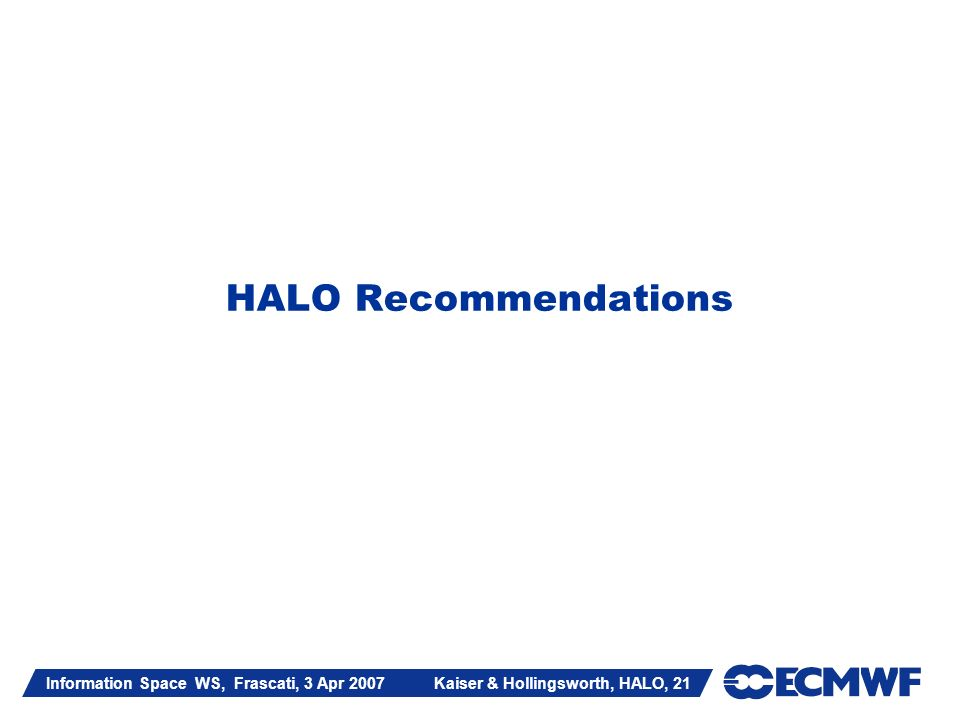 Information Space WS, Frascati, 3 Apr 2007 Kaiser & Hollingsworth, HALO, 21 HALO Recommendations