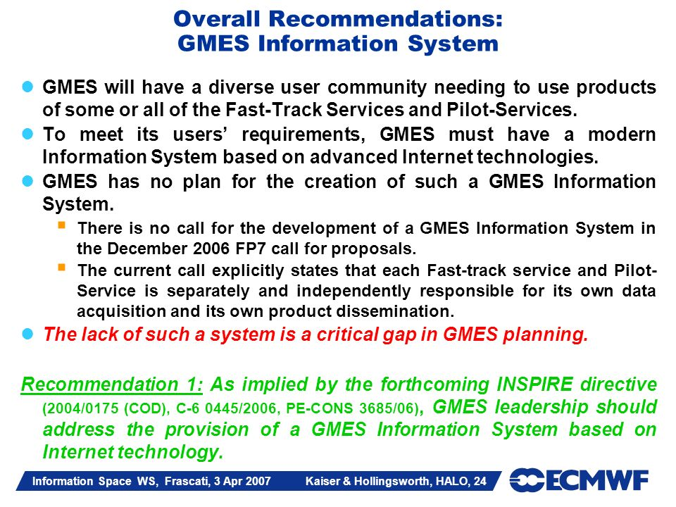 Information Space WS, Frascati, 3 Apr 2007 Kaiser & Hollingsworth, HALO, 24 Overall Recommendations: GMES Information System GMES will have a diverse