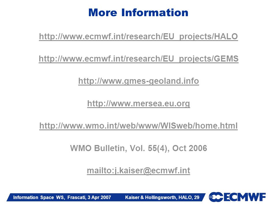 Information Space WS, Frascati, 3 Apr 2007 Kaiser & Hollingsworth, HALO, 29 More Information http://www.ecmwf.int/research/EU_projects/HALO http://www.ecmwf.int/research/EU_projects/GEMS http://www.gmes-geoland.info http://www.mersea.eu.org http://www.wmo.int/web/www/WISweb/home.html WMO Bulletin, Vol.