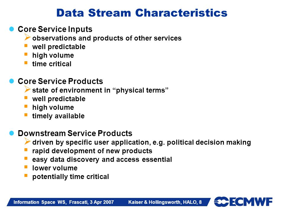 Information Space WS, Frascati, 3 Apr 2007 Kaiser & Hollingsworth, HALO, 8 Data Stream Characteristics Core Service Inputs observations and products o