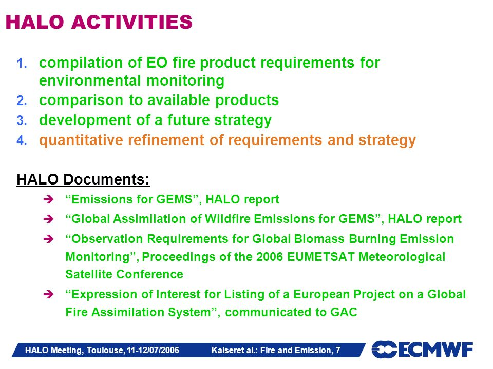 HALO Meeting, Toulouse, 11-12/07/2006 Kaiseret al.: Fire and Emission, 7 HALO ACTIVITIES 1. compilation of EO fire product requirements for environmen