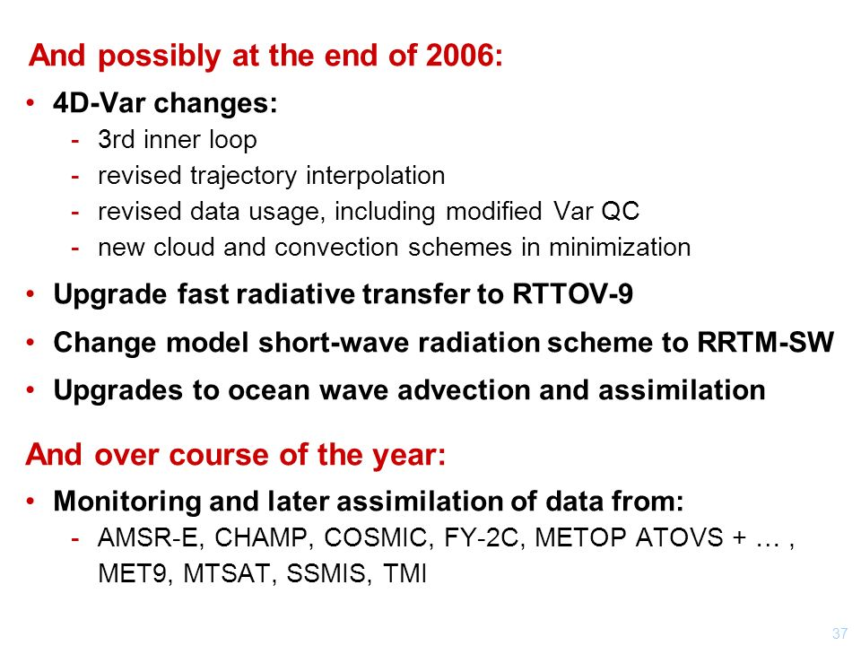 37 And possibly at the end of 2006: 4D-Var changes: 3rd inner loop revised trajectory interpolation revised data usage, including modified Var QC new cloud and convection schemes in minimization Upgrade fast radiative transfer to RTTOV-9 Change model short-wave radiation scheme to RRTM-SW Upgrades to ocean wave advection and assimilation And over course of the year: Monitoring and later assimilation of data from: AMSR-E, CHAMP, COSMIC, FY-2C, METOP ATOVS + …, MET9, MTSAT, SSMIS, TMI