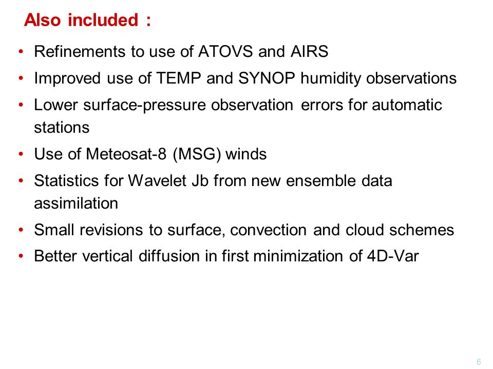 6 Also included : Refinements to use of ATOVS and AIRS Improved use of TEMP and SYNOP humidity observations Lower surface-pressure observation errors for automatic stations Use of Meteosat-8 (MSG) winds Statistics for Wavelet Jb from new ensemble data assimilation Small revisions to surface, convection and cloud schemes Better vertical diffusion in first minimization of 4D-Var