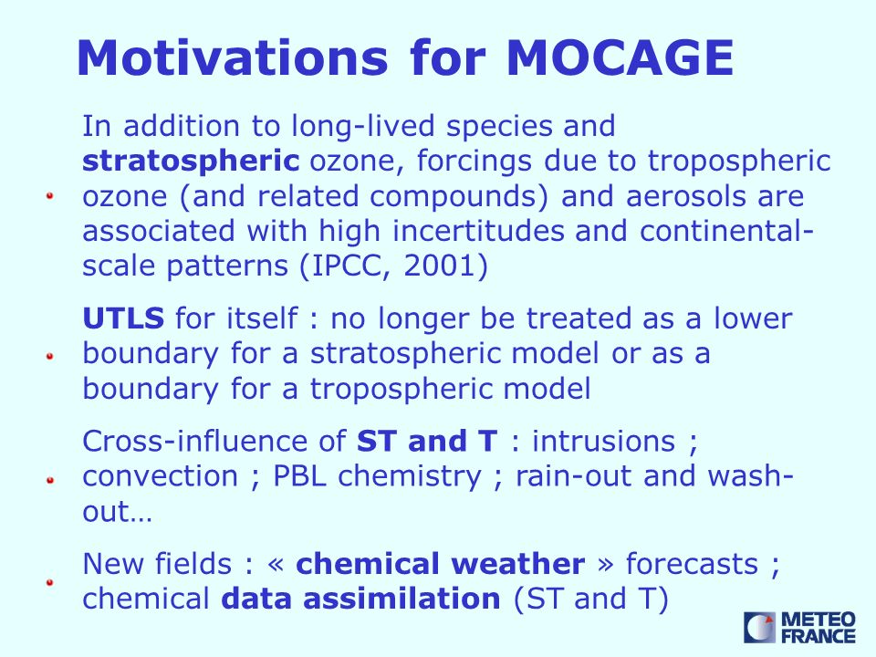 Motivations for MOCAGE In addition to long-lived species and stratospheric ozone, forcings due to tropospheric ozone (and related compounds) and aerosols are associated with high incertitudes and continental- scale patterns (IPCC, 2001) UTLS for itself : no longer be treated as a lower boundary for a stratospheric model or as a boundary for a tropospheric model Cross-influence of ST and T : intrusions ; convection ; PBL chemistry ; rain-out and wash- out… New fields : « chemical weather » forecasts ; chemical data assimilation (ST and T)