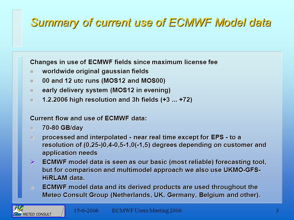 15-6-2006ECMWF Users Meeting 20063 Summary of current use of ECMWF Model data Changes in use of ECMWF fields since maximum license fee n worldwide original gaussian fields n 00 and 12 utc runs (MOS12 and MOS00) n early delivery system (MOS12 in evening) n 1.2.2006 high resolution and 3h fields (+3...