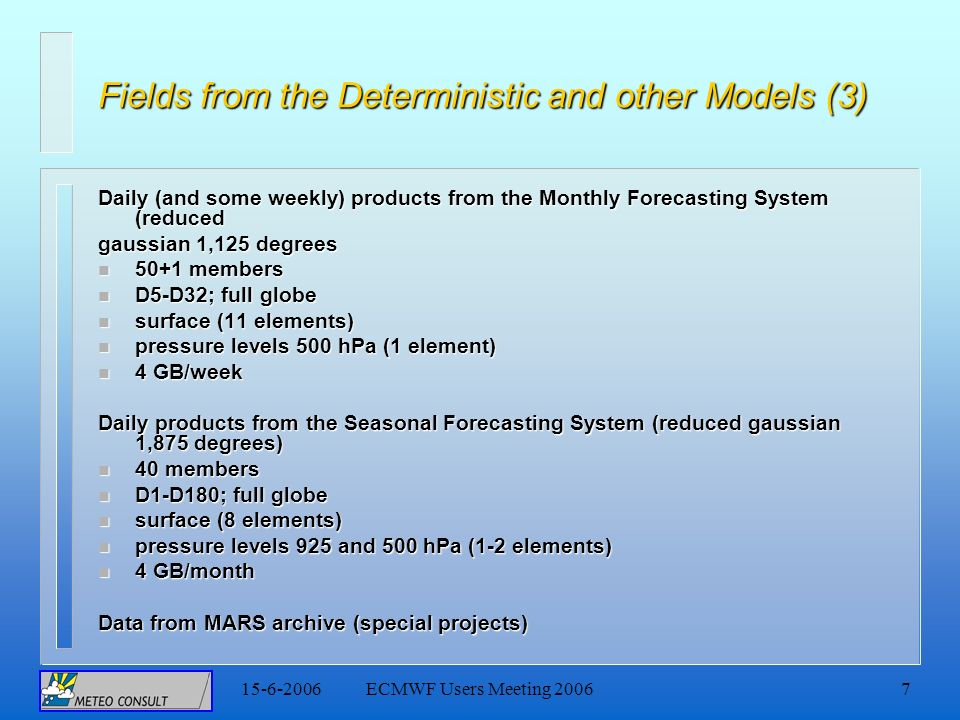 15-6-2006ECMWF Users Meeting 20067 Fields from the Deterministic and other Models (3) Daily (and some weekly) products from the Monthly Forecasting System (reduced gaussian 1,125 degrees n 50+1 members n D5-D32; full globe n surface (11 elements) n pressure levels 500 hPa (1 element) n 4 GB/week Daily products from the Seasonal Forecasting System (reduced gaussian 1,875 degrees) n 40 members n D1-D180; full globe n surface (8 elements) n pressure levels 925 and 500 hPa (1-2 elements) n 4 GB/month Data from MARS archive (special projects)