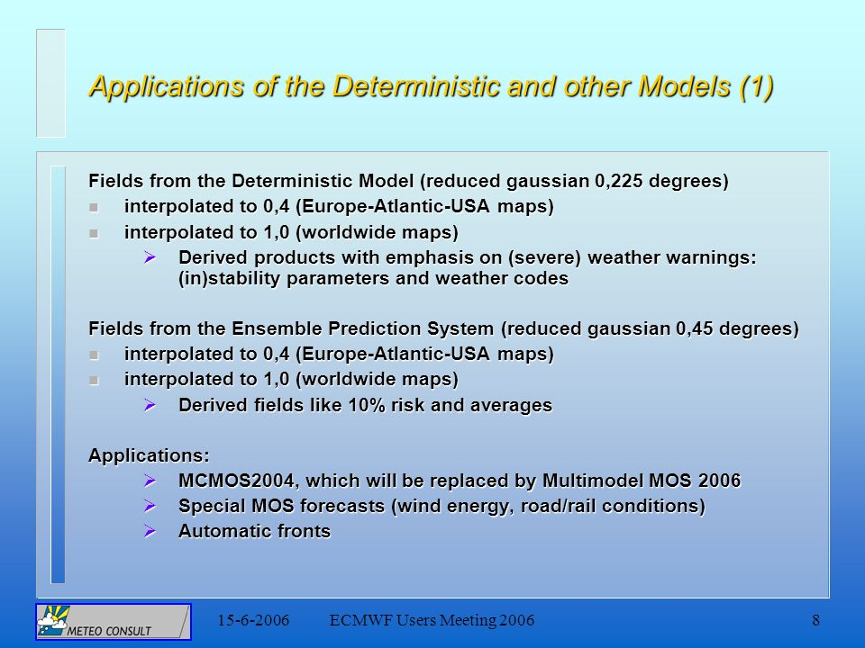 15-6-2006ECMWF Users Meeting 20068 Applications of the Deterministic and other Models (1) Fields from the Deterministic Model (reduced gaussian 0,225 degrees) n interpolated to 0,4 (Europe-Atlantic-USA maps) n interpolated to 1,0 (worldwide maps) Derived products with emphasis on (severe) weather warnings: (in)stability parameters and weather codes Derived products with emphasis on (severe) weather warnings: (in)stability parameters and weather codes Fields from the Ensemble Prediction System (reduced gaussian 0,45 degrees) n interpolated to 0,4 (Europe-Atlantic-USA maps) n interpolated to 1,0 (worldwide maps) Derived fields like 10% risk and averages Derived fields like 10% risk and averagesApplications: MCMOS2004, which will be replaced by Multimodel MOS 2006 MCMOS2004, which will be replaced by Multimodel MOS 2006 Special MOS forecasts (wind energy, road/rail conditions) Special MOS forecasts (wind energy, road/rail conditions) Automatic fronts Automatic fronts