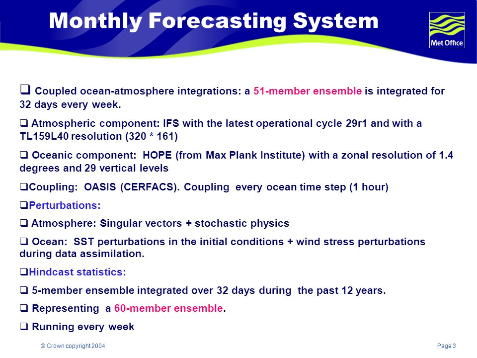 Page 3© Crown copyright 2004 Monthly Forecasting System Coupled ocean-atmosphere integrations: a 51-member ensemble is integrated for 32 days every week.