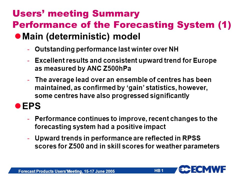 HB 1 Forecast Products Users Meeting, 15-17 June 2005 Users meeting Summary Performance of the Forecasting System (1) Main (deterministic) model -Outstanding performance last winter over NH -Excellent results and consistent upward trend for Europe as measured by ANC Z500hPa -The average lead over an ensemble of centres has been maintained, as confirmed by gain statistics, however, some centres have also progressed significantly EPS -Performance continues to improve, recent changes to the forecasting system had a positive impact -Upward trends in performance are reflected in RPSS scores for Z500 and in skill scores for weather parameters