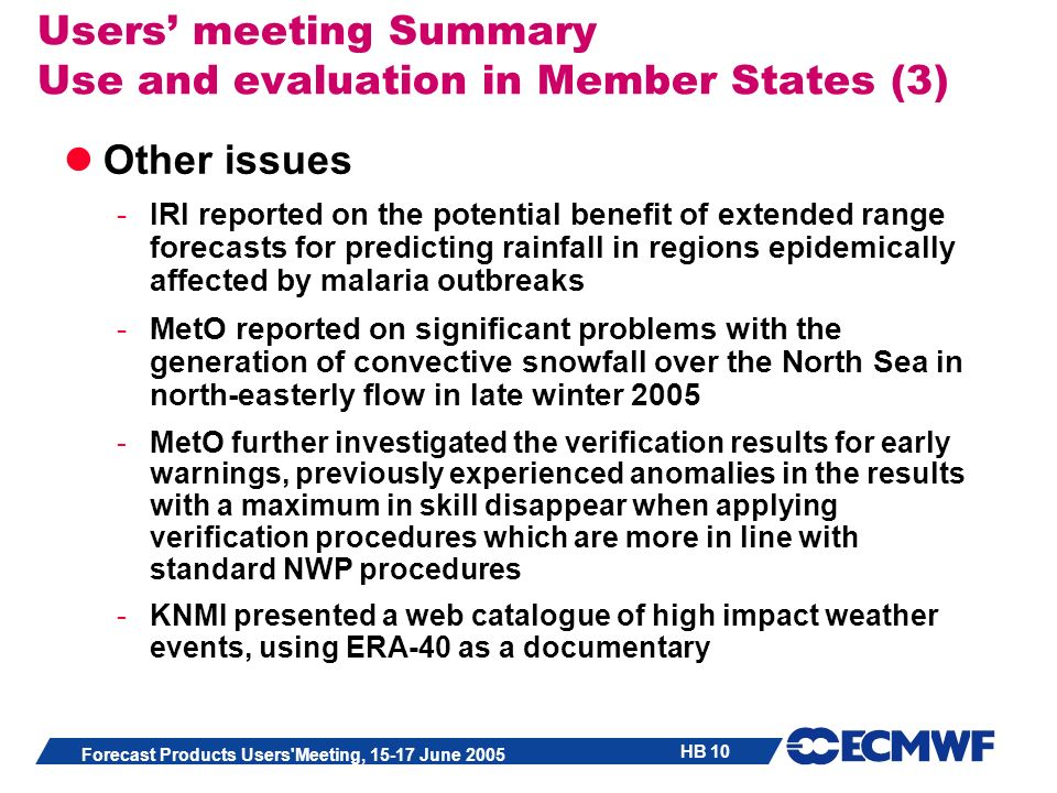 HB 10 Forecast Products Users Meeting, 15-17 June 2005 Users meeting Summary Use and evaluation in Member States (3) Other issues -IRI reported on the potential benefit of extended range forecasts for predicting rainfall in regions epidemically affected by malaria outbreaks -MetO reported on significant problems with the generation of convective snowfall over the North Sea in north-easterly flow in late winter 2005 -MetO further investigated the verification results for early warnings, previously experienced anomalies in the results with a maximum in skill disappear when applying verification procedures which are more in line with standard NWP procedures -KNMI presented a web catalogue of high impact weather events, using ERA-40 as a documentary